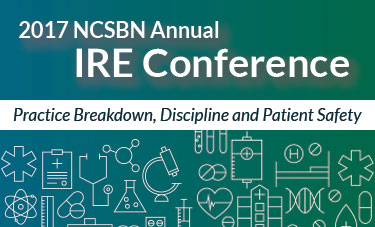 2017 NCSBN annual IRE Conference: Practice Breakdown, Discipline & Patient Safety